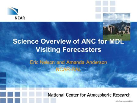 Science Overview of ANC for MDL Visiting Forecasters Eric Nelson and Amanda Anderson NCAR-RAL MDL Training 4-14-2010.