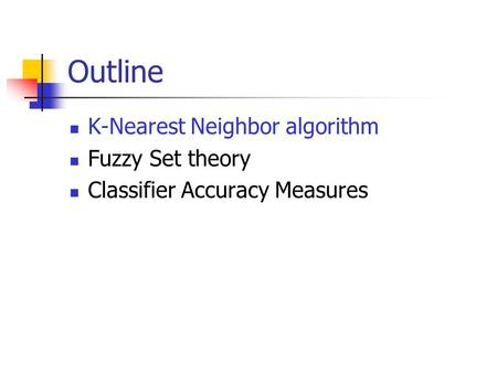Outline K-Nearest Neighbor algorithm Fuzzy Set theory Classifier Accuracy Measures.