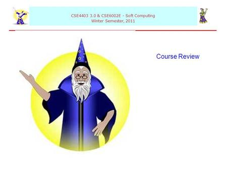 CSE4403 3.0 & CSE6002E - Soft Computing Winter Semester, 2011 Course Review.
