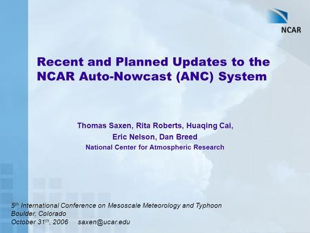 Recent and Planned Updates to the NCAR Auto-Nowcast (ANC) System Thomas Saxen, Rita Roberts, Huaqing Cai, Eric Nelson, Dan Breed National Center for Atmospheric.