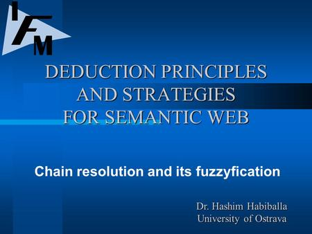 DEDUCTION PRINCIPLES AND STRATEGIES FOR SEMANTIC WEB Chain resolution and its fuzzyfication Dr. Hashim Habiballa University of Ostrava.