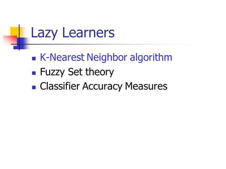 Lazy Learners K-Nearest Neighbor algorithm Fuzzy Set theory Classifier Accuracy Measures.
