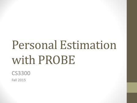 Personal Estimation with PROBE CS3300 Fall 2015. Process Everybody has one !!! Formal – Completely defined and documented Informal – Just the way things.