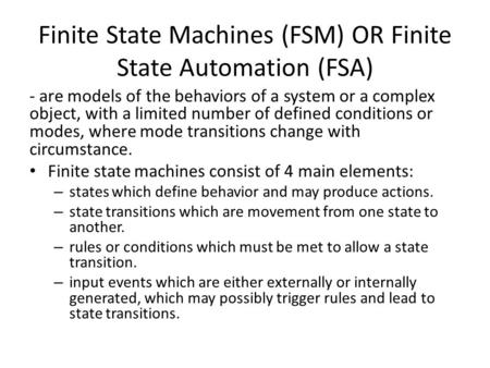 Finite State Machines (FSM) OR Finite State Automation (FSA) - are models of the behaviors of a system or a complex object, with a limited number of defined.