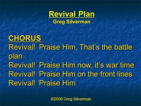 Revival Plan Greg Silverman CHORUS Revival! Praise Him, That's the battle plan Revival! Praise Him now, it's war time Revival! Praise Him on the front.