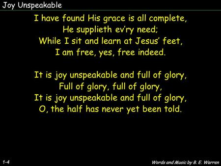 Joy Unspeakable 1-4 I have found His grace is all complete, He supplieth ev'ry need; While I sit and learn at Jesus' feet, I am free, yes, free indeed.