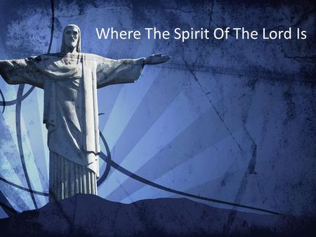 Where The Spirit Of The Lord Is. For we know the truth Your truth has set us free In Your Name alone We have been released You are here with us.