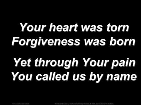 Words and Music by Nathan and Christy Nockels; © 1996, Generations ProductionsWe've Come to Declare Your heart was torn Forgiveness was born Your heart.