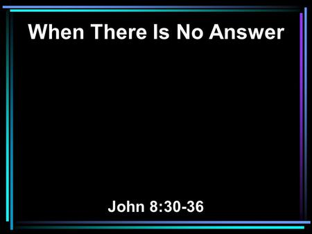 When There Is No Answer John 8:30-36. 30 As He spoke these words, many believed in Him. 31 Then Jesus said to those Jews who believed Him, If you abide.