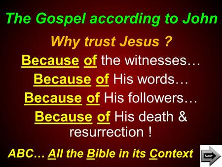 The Gospel according to John ABC… All the Bible in its Context Why trust Jesus ? Because of the witnesses… Because of His words… Because of His followers…