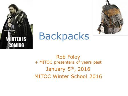 Backpacks Rob Foley + MITOC presenters of years past January 5 th, 2016 MITOC Winter School 2016.