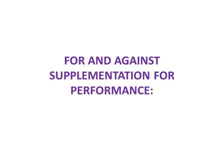 FOR AND AGAINST SUPPLEMENTATION FOR PERFORMANCE:.