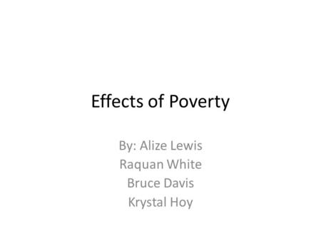 Effects of Poverty By: Alize Lewis Raquan White Bruce Davis Krystal Hoy.