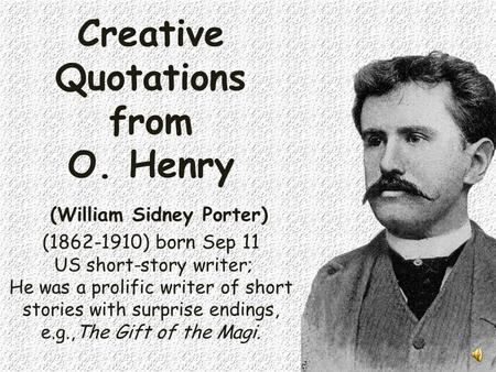 Creative Quotations from O. Henry (William Sidney Porter) (1862-1910) born Sep 11 US short-story writer; He was a prolific writer of short stories with.
