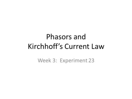 Phasors and Kirchhoff's Current Law Week 3: Experiment 23.