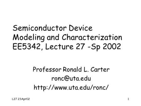 L27 23Apr021 Semiconductor Device Modeling and Characterization EE5342, Lecture 27 -Sp 2002 Professor Ronald L. Carter