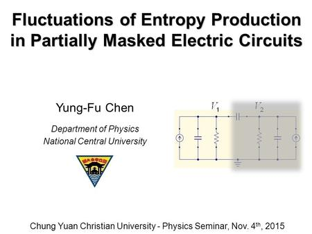 Fluctuations of Entropy Production in Partially Masked Electric Circuits Chung Yuan Christian University - Physics Seminar, Nov. 4 th, 2015 Yung-Fu Chen.