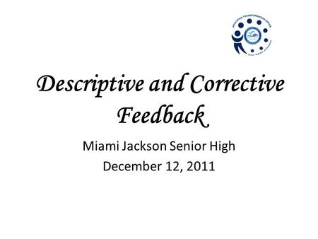 Descriptive and Corrective Feedback Miami Jackson Senior High December 12, 2011.