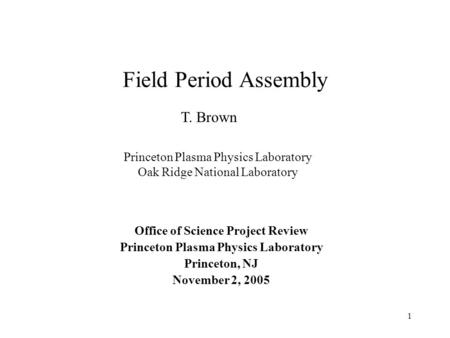 1 Field Period Assembly Office of Science Project Review Princeton Plasma Physics Laboratory Princeton, NJ November 2, 2005 T. Brown Princeton Plasma Physics.