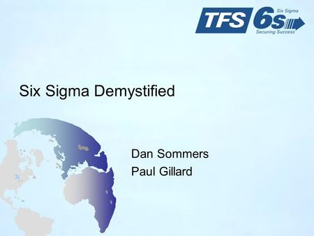 Six Sigma Demystified Dan Sommers Paul Gillard. 2 Objectives Provide a basic understanding of key Six Sigma concepts and terms Describe the major disciplines.