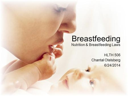 Breastfeeding Nutrition & Breastfeeding Laws HLTH 506 Chantal Otelsberg 6/24/2014.