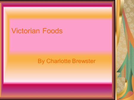 Victorian Foods By Charlotte Brewster. Victorian Chocolate and sweets In the 1800s, the biggest chocolate manufacturers were Frys and Cadburys. In the.
