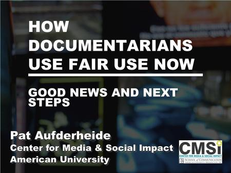 HOW DOCUMENTARIANS USE FAIR USE NOW Pat Aufderheide Center for Media & Social Impact American University Pat Aufderheide Center for Media & Social Impact.