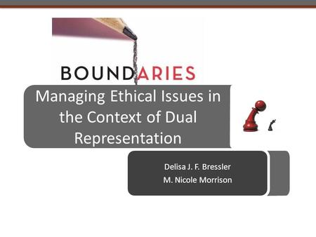 Managing Ethical Issues in the Context of Dual Representation Delisa J. F. Bressler M. Nicole Morrison.