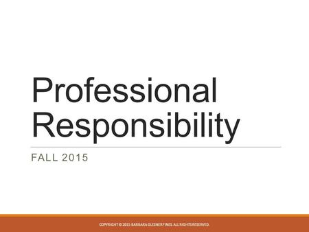 Professional Responsibility FALL 2015 COPYRIGHT © 2015 BARBARA GLESNER FINES. ALL RIGHTS RESERVED.