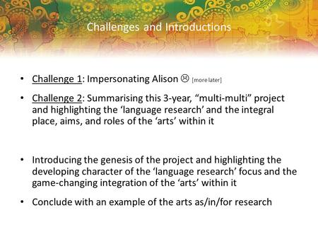 "Challenge 1: Impersonating Alison  [more later] Challenge 2: Summarising this 3-year, ""multi-multi"" project and highlighting the 'language research' and."
