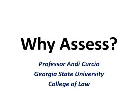 Why Assess? Professor Andi Curcio Georgia State University College of Law.