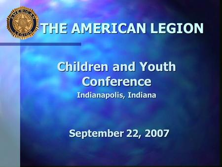THE AMERICAN LEGION Children and Youth Conference Indianapolis, Indiana September 22, 2007.