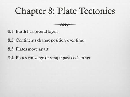 Chapter 8: Plate TectonicsChapter 8: Plate Tectonics 8.1: Earth has several layers 8.2: Continents change position over time 8.3: Plates move apart 8.4: