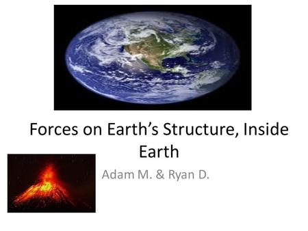 Forces on Earth's Structure, Inside Earth Adam M. & Ryan D.