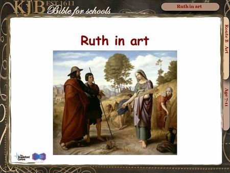 Route B Art Age 7-11 Ruth in art. Naomi entreating Ruth and Orpah to return to the land of Moab by William Blake Ruth refuses to leave Naomi. Route B.