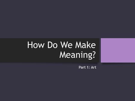 "How Do We Make Meaning? Part 1: Art. Terms of Unit Art: _________________________________ Creative ""event of living communication"" Aesthetic Qualities."
