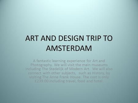 ART AND DESIGN TRIP TO AMSTERDAM A fantastic learning experience for Art and Photography. We will visit the main museums including The Stedelijk of Modern.