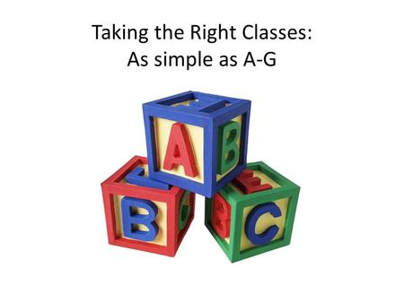 Taking the Right Classes: As simple as A-G. If you are serious about your future and about going to college, you need to get serious about school! Know.