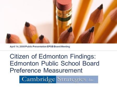 Citizen of Edmonton Findings: Edmonton Public School Board Preference Measurement April 14, 2008 Public Presentation EPSB Board Meeting.