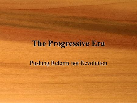 The Progressive Era Pushing Reform not Revolution.