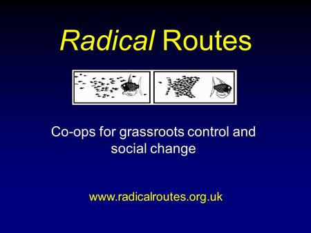 Radical Routes Co-ops for grassroots control and social change www.radicalroutes.org.uk.