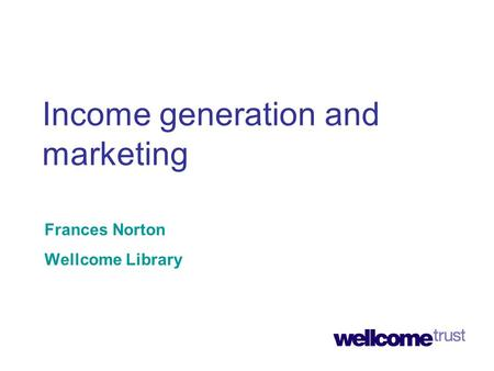 Income generation and marketing Frances Norton Wellcome Library.