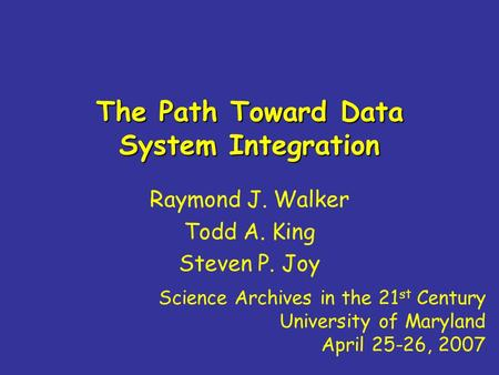 The Path Toward Data System Integration Raymond J. Walker Todd A. King Steven P. Joy Science Archives in the 21 st Century University of Maryland April.