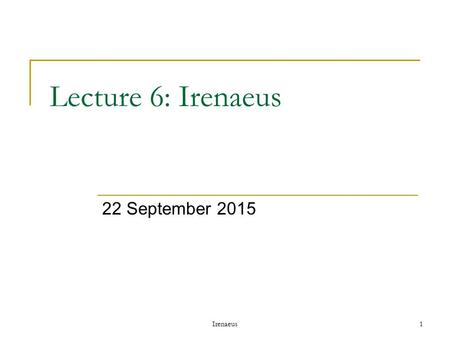 Irenaeus1 Lecture 6: Irenaeus 22 September 2015. Irenaeus 2 Outline Controversies over canon  Issues with OT  Issues with NT Gnosticism Irenaeus.