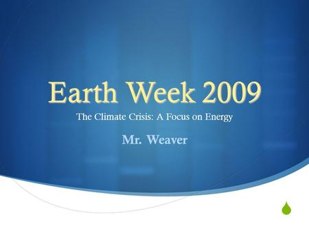  Earth Week 2009 The Climate Crisis: A Focus on Energy Mr. Weaver.