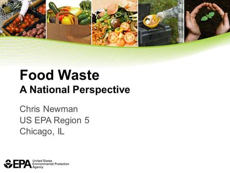 Food Waste A National Perspective Chris Newman US EPA Region 5 Chicago, IL.