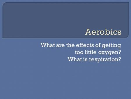 What are the effects of getting too little oxygen? What is respiration?