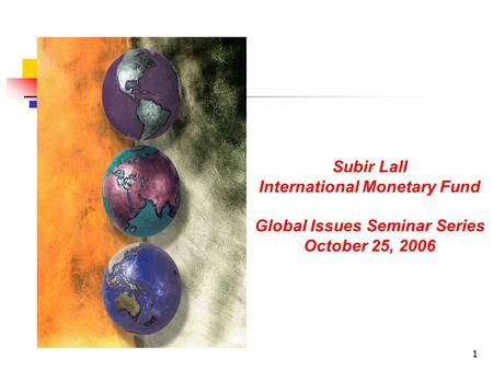 1 Subir Lall International Monetary Fund Global Issues Seminar Series October 25, 2006.