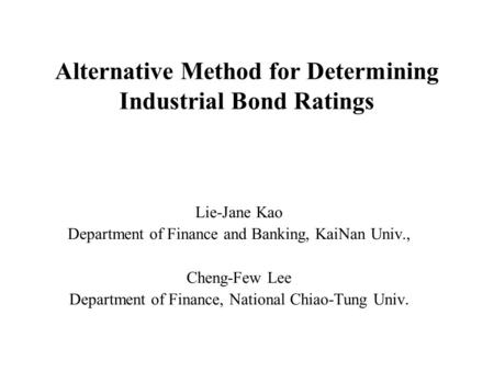 Alternative Method for Determining Industrial Bond Ratings Lie-Jane Kao Department of Finance and Banking, KaiNan Univ., Cheng-Few Lee Department of Finance,