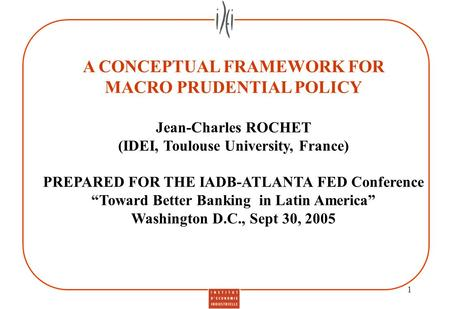1 A CONCEPTUAL FRAMEWORK FOR MACRO PRUDENTIAL POLICY Jean-Charles ROCHET (IDEI, Toulouse University, France) PREPARED FOR THE IADB-ATLANTA FED Conference.